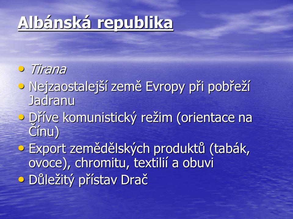 Albánská republika Tirana Tirana Nejzaostalejší země Evropy při pobřeží Jadranu Nejzaostalejší země Evropy při pobřeží Jadranu Dříve komunistický režim (orientace na Čínu) Dříve komunistický režim (orientace na Čínu) Export zemědělských produktů (tabák, ovoce), chromitu, textilií a obuvi Export zemědělských produktů (tabák, ovoce), chromitu, textilií a obuvi Důležitý přístav Drač Důležitý přístav Drač