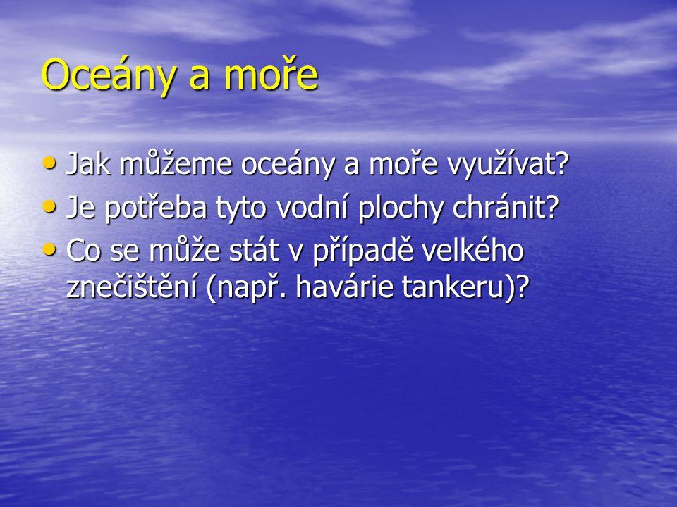 Oceány a moře Jak můžeme oceány a moře využívat? Jak můžeme oceány a moře využívat? Je potřeba tyto vodní plochy chránit? Je potřeba tyto vodní plochy