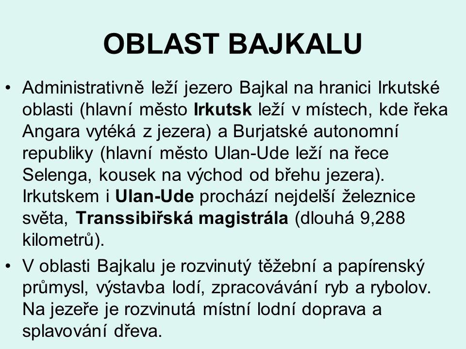 OBLAST BAJKALU Administrativně leží jezero Bajkal na hranici Irkutské oblasti (hlavní město Irkutsk leží v místech, kde řeka Angara vytéká z jezera) a Burjatské autonomní republiky (hlavní město Ulan-Ude leží na řece Selenga, kousek na východ od břehu jezera).