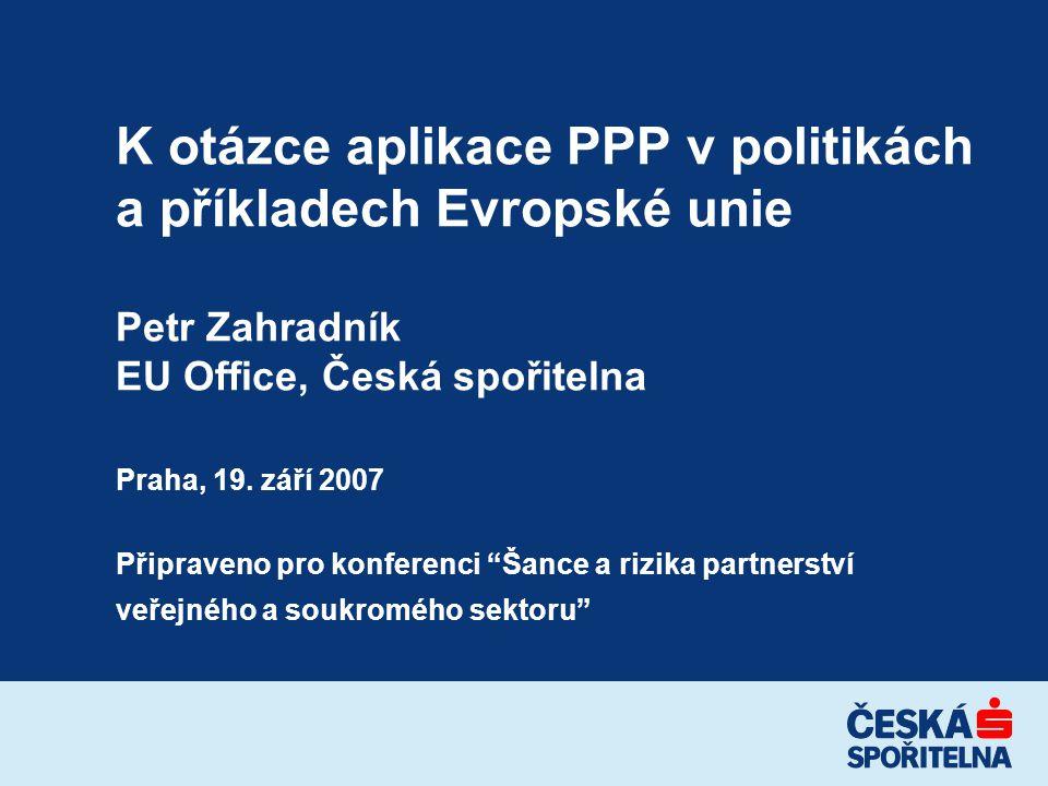 K otázce aplikace PPP v politikách a příkladech Evropské unie Petr Zahradník EU Office, Česká spořitelna Praha, 19.