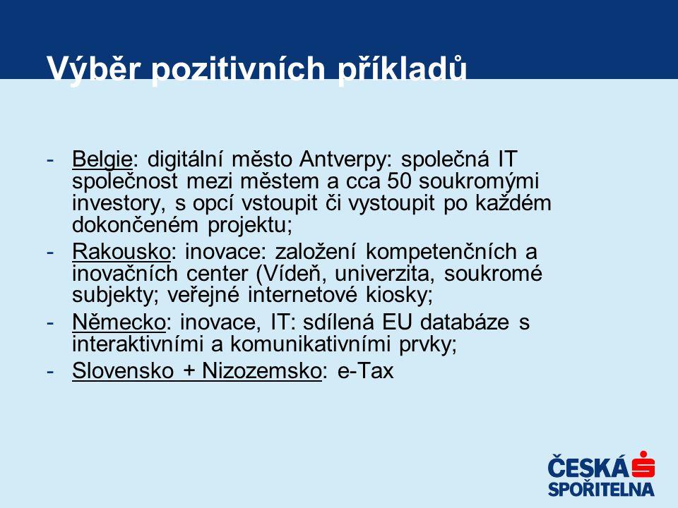 Výběr pozitivních příkladů -Belgie: digitální město Antverpy: společná IT společnost mezi městem a cca 50 soukromými investory, s opcí vstoupit či vystoupit po každém dokončeném projektu; -Rakousko: inovace: založení kompetenčních a inovačních center (Vídeň, univerzita, soukromé subjekty; veřejné internetové kiosky; -Německo: inovace, IT: sdílená EU databáze s interaktivními a komunikativními prvky; -Slovensko + Nizozemsko: e-Tax