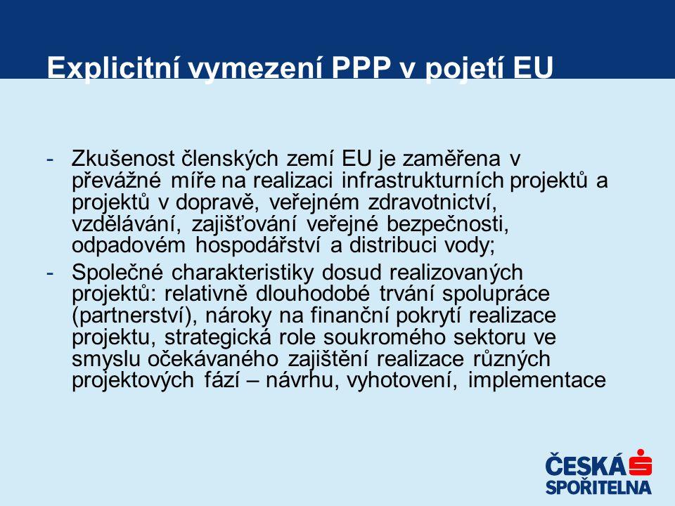 Explicitní vymezení PPP v pojetí EU -Zkušenost členských zemí EU je zaměřena v převážné míře na realizaci infrastrukturních projektů a projektů v dopravě, veřejném zdravotnictví, vzdělávání, zajišťování veřejné bezpečnosti, odpadovém hospodářství a distribuci vody; -Společné charakteristiky dosud realizovaných projektů: relativně dlouhodobé trvání spolupráce (partnerství), nároky na finanční pokrytí realizace projektu, strategická role soukromého sektoru ve smyslu očekávaného zajištění realizace různých projektových fází – návrhu, vyhotovení, implementace