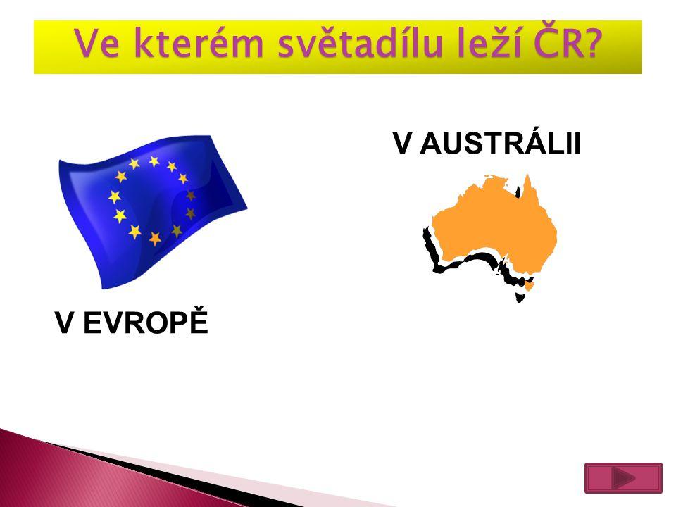 Ve kterém světadílu leží ČR? V EVROPĚ V AUSTRÁLII