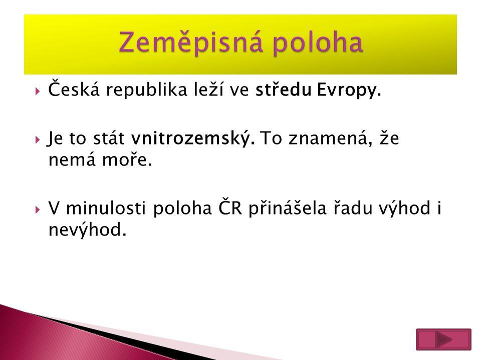  Česká republika leží ve středu Evropy.  Je to stát vnitrozemský. To znamená, že nemá moře.  V minulosti poloha ČR přinášela řadu výhod i nevýhod.