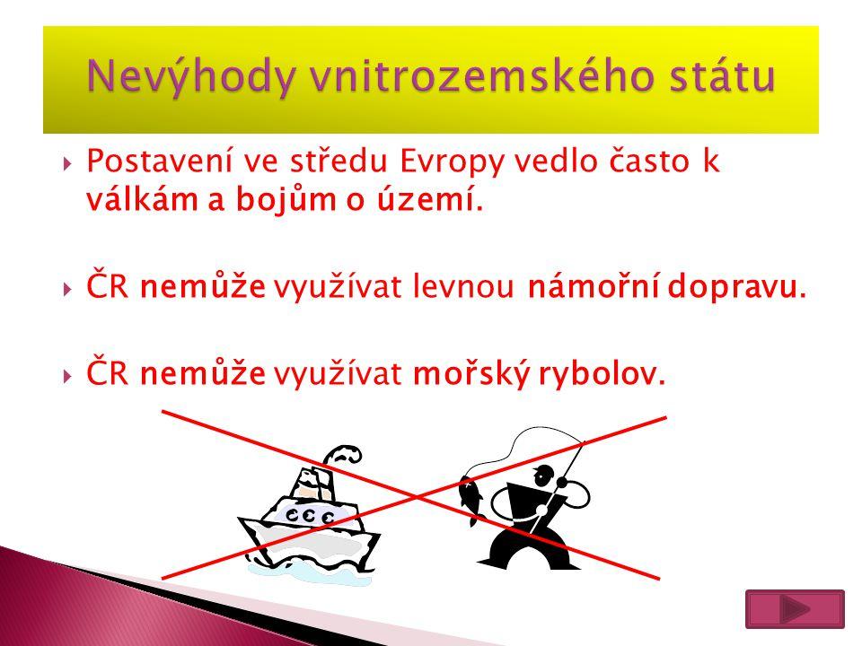  Postavení ve středu Evropy vedlo často k válkám a bojům o území.  ČR nemůže využívat levnou námořní dopravu.  ČR nemůže využívat mořský rybolov.