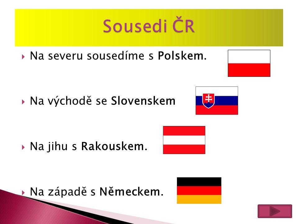  Na severu sousedíme s Polskem.  Na východě se Slovenskem  Na jihu s Rakouskem.  Na západě s Německem.