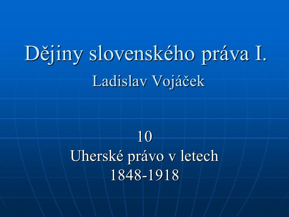 Dějiny slovenského práva I. Ladislav Vojáček 10 Uherské právo v letech 1848-1918