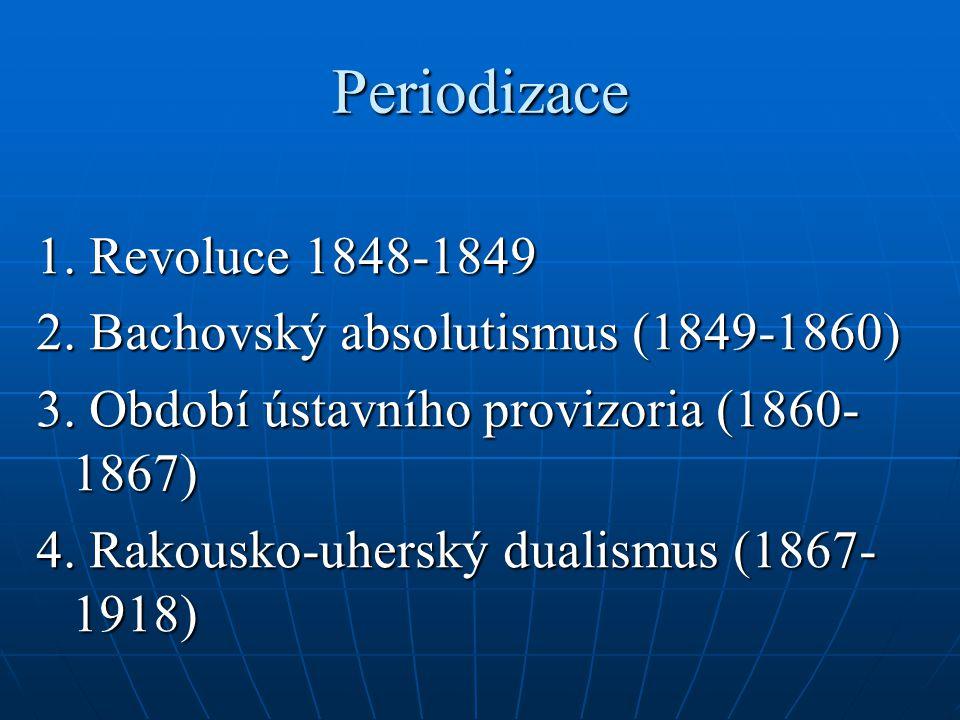 Periodizace 1. Revoluce 1848-1849 2. Bachovský absolutismus (1849-1860) 3. Období ústavního provizoria (1860- 1867) 4. Rakousko-uherský dualismus (186