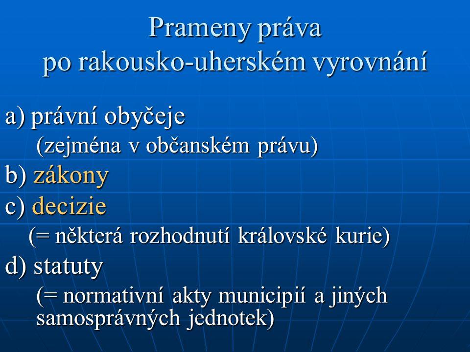 Prameny práva po rakousko-uherském vyrovnání a) právní obyčeje (zejména v občanském právu) b) zákony c) decizie (= některá rozhodnutí královské kurie)