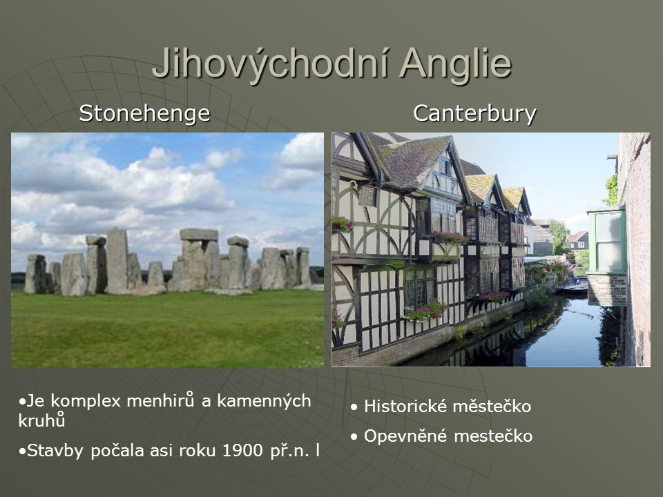 Jihovýchodní Anglie Stonehenge Canterbury Je komplex menhirů a kamenných kruhů Stavby počala asi roku 1900 př.n. l Historické městečko Opevněné mesteč