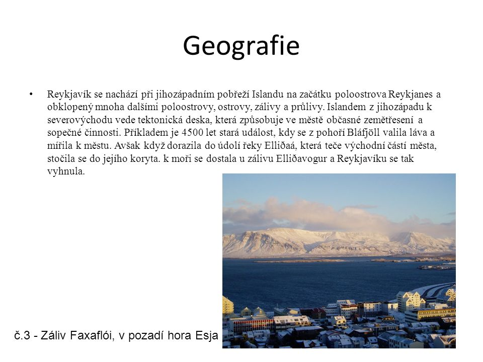 Geografie Reykjavík se nachází při jihozápadním pobřeží Islandu na začátku poloostrova Reykjanes a obklopený mnoha dalšími poloostrovy, ostrovy, zálivy a průlivy.