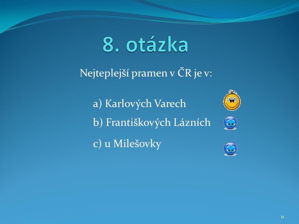 Nejteplejší pramen v ČR je v: b) Františkových Lázních a) Karlových Varech c) u Milešovky 11