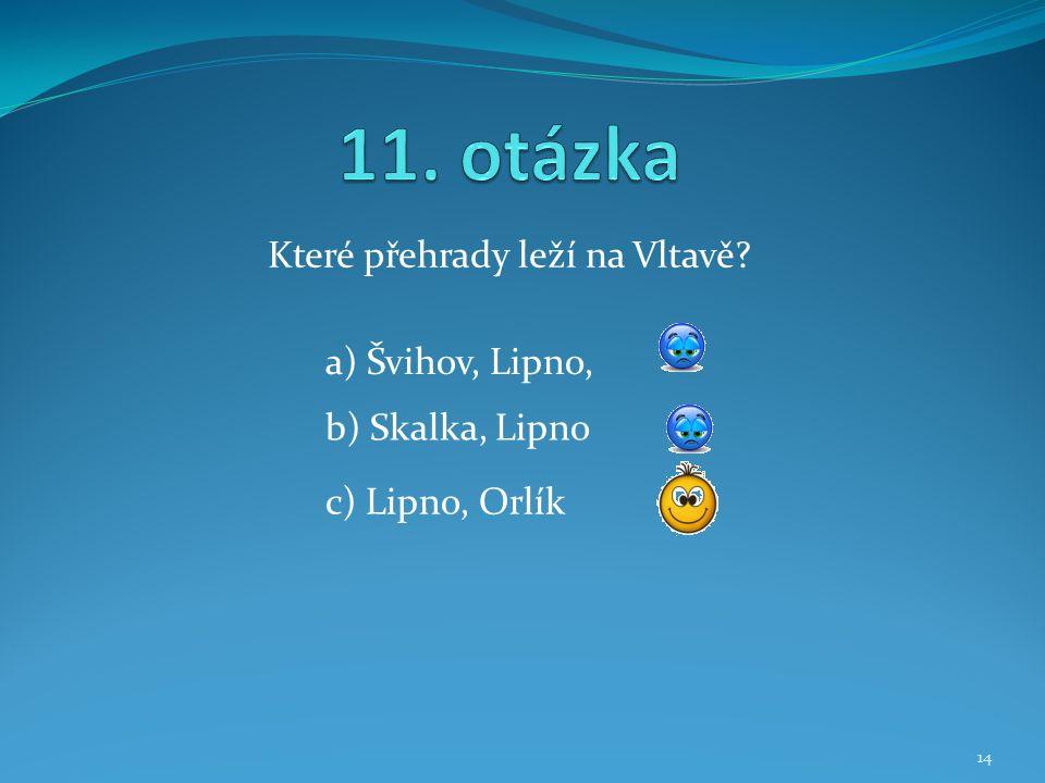 Které přehrady leží na Vltavě? b) Skalka, Lipno a) Švihov, Lipno, c) Lipno, Orlík 14