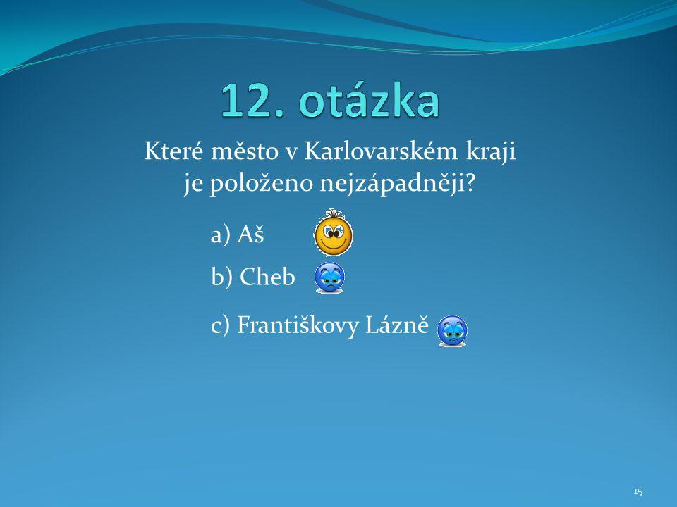 Které město v Karlovarském kraji je položeno nejzápadněji? b) Cheb a) Aš c) Františkovy Lázně 15