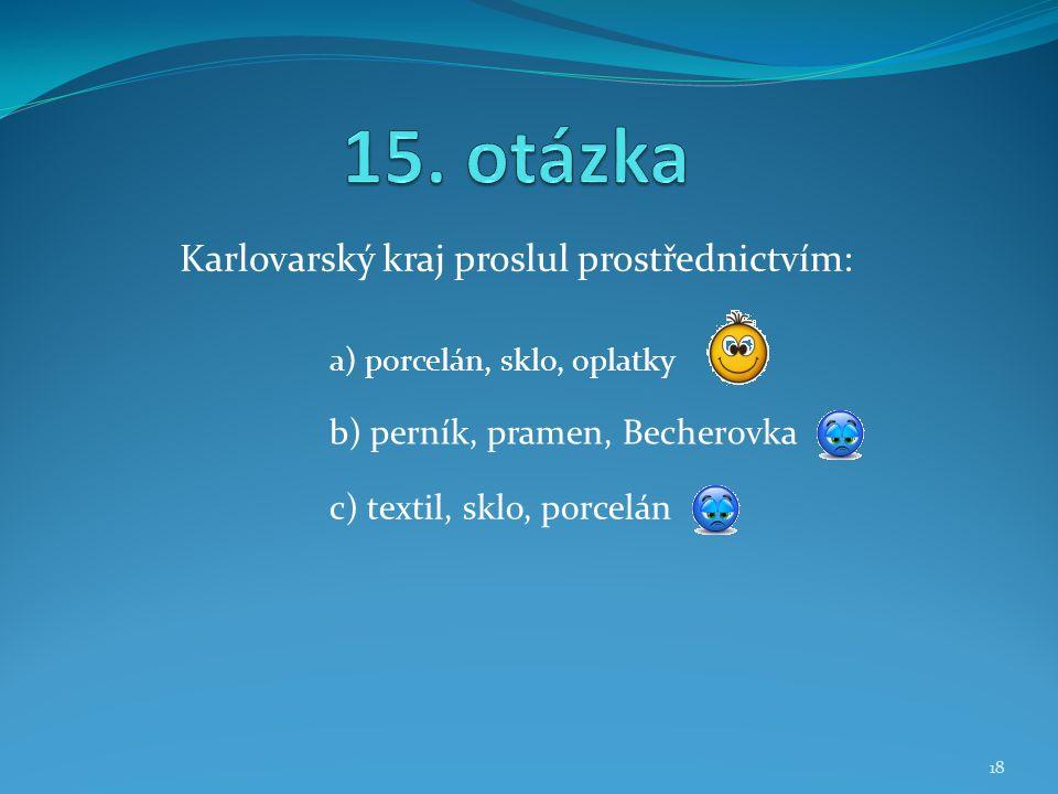 Karlovarský kraj proslul prostřednictvím: b) perník, pramen, Becherovka a) porcelán, sklo, oplatky c) textil, sklo, porcelán 18