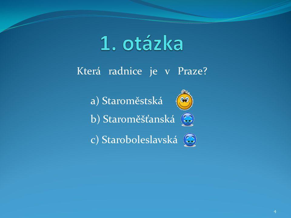 Která radnice je v Praze? b) Staroměšťanská a) Staroměstská c) Staroboleslavská 4