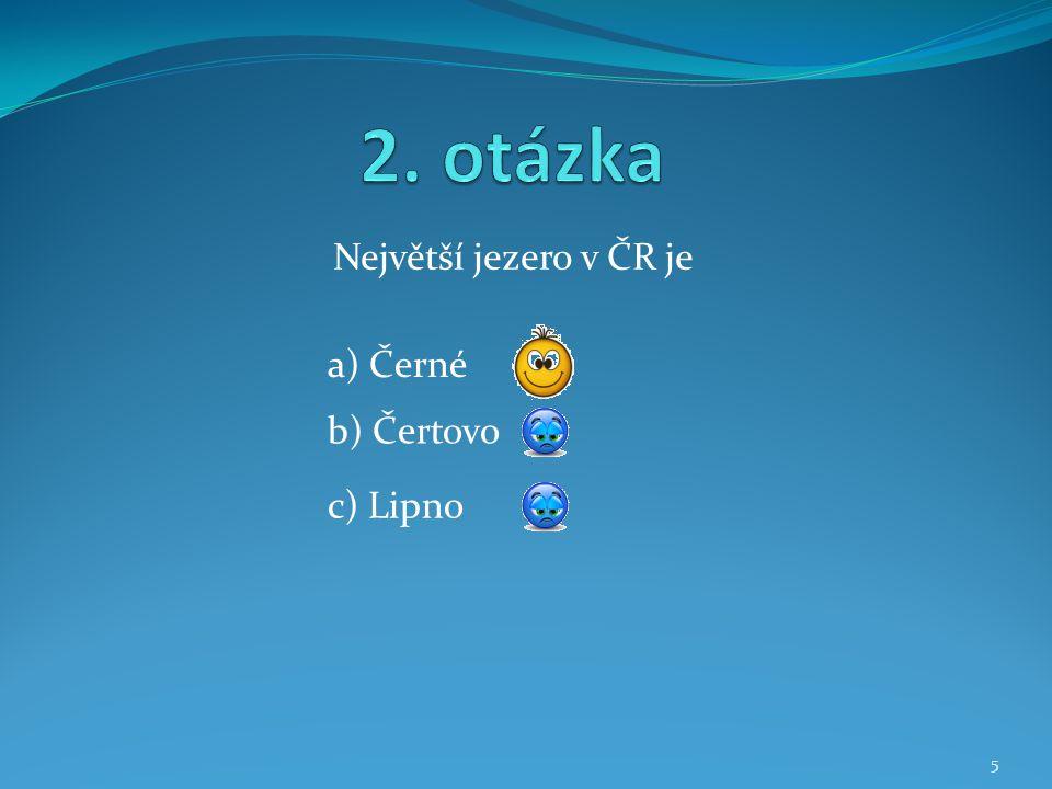 Největší jezero v ČR je b) Čertovo a) Černé c) Lipno 5