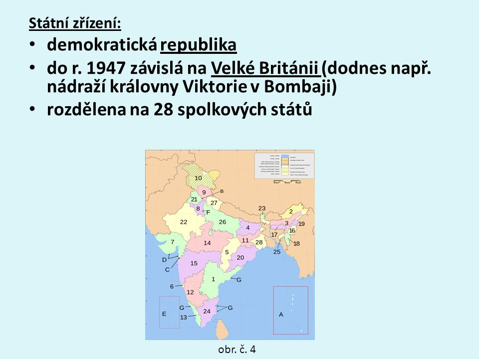 Státní zřízení: demokratická republika do r. 1947 závislá na Velké Británii (dodnes např. nádraží královny Viktorie v Bombaji) rozdělena na 28 spolkov