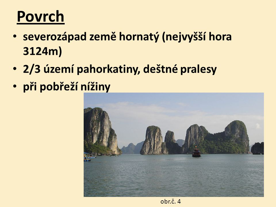 Povrch severozápad země hornatý (nejvyšší hora 3124m) 2/3 území pahorkatiny, deštné pralesy při pobřeží nížiny záliv Ha Long Bay obr.č.