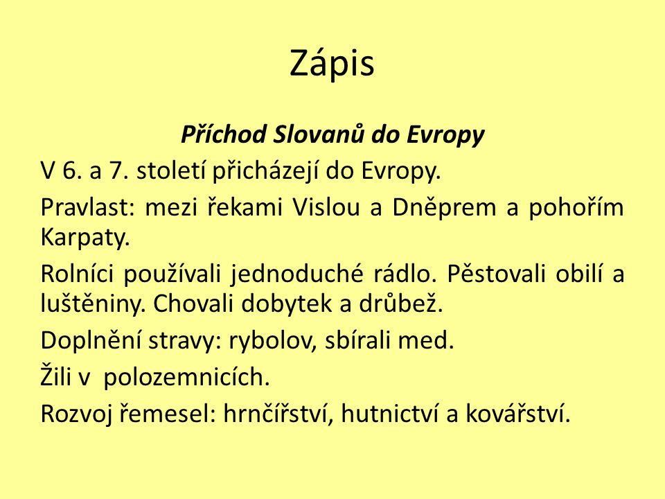 Zápis Příchod Slovanů do Evropy V 6. a 7. století přicházejí do Evropy. Pravlast: mezi řekami Vislou a Dněprem a pohořím Karpaty. Rolníci používali je
