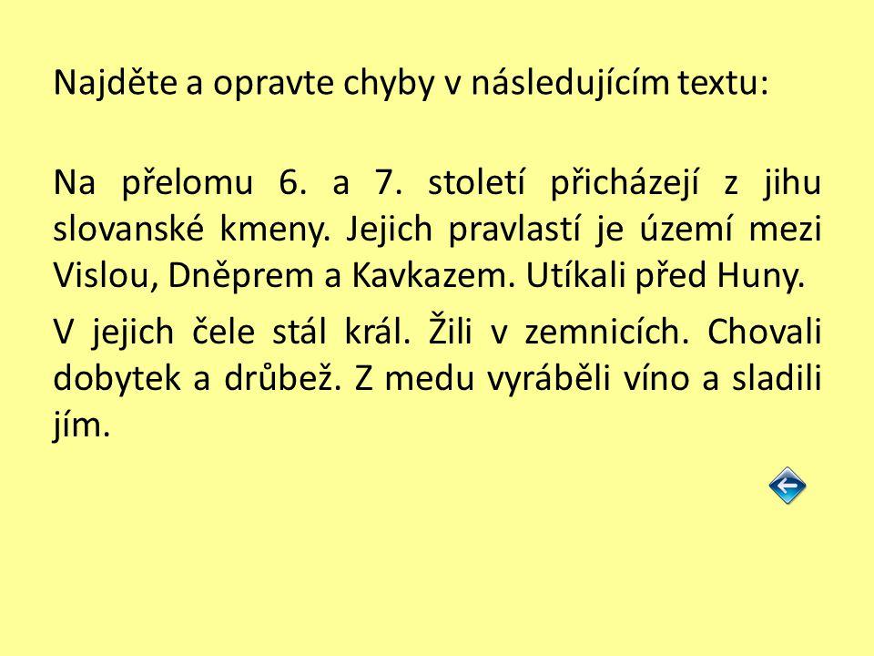 Najděte a opravte chyby v následujícím textu: Na přelomu 6. a 7. století přicházejí z jihu slovanské kmeny. Jejich pravlastí je území mezi Vislou, Dně