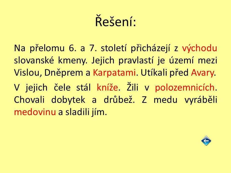 Řešení: Na přelomu 6. a 7. století přicházejí z východu slovanské kmeny. Jejich pravlastí je území mezi Vislou, Dněprem a Karpatami. Utíkali před Avar
