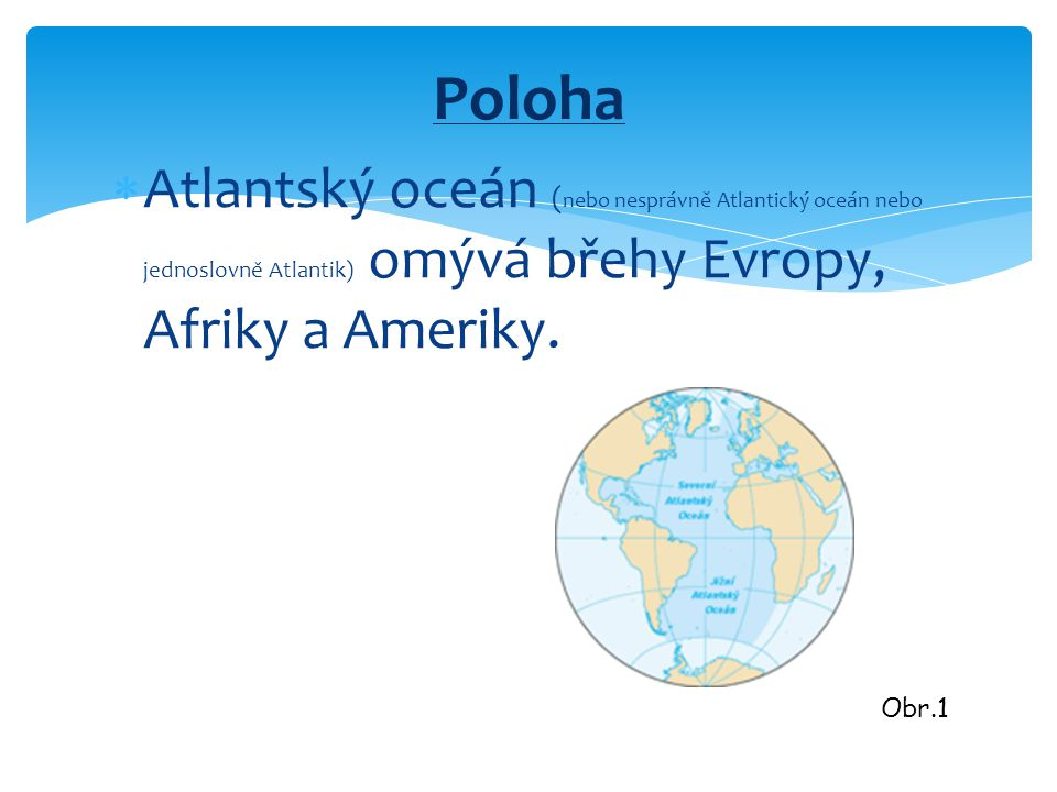  Atlantský oceán ( nebo nesprávně Atlantický oceán nebo jednoslovně Atlantik) omývá břehy Evropy, Afriky a Ameriky. Poloha Obr.1