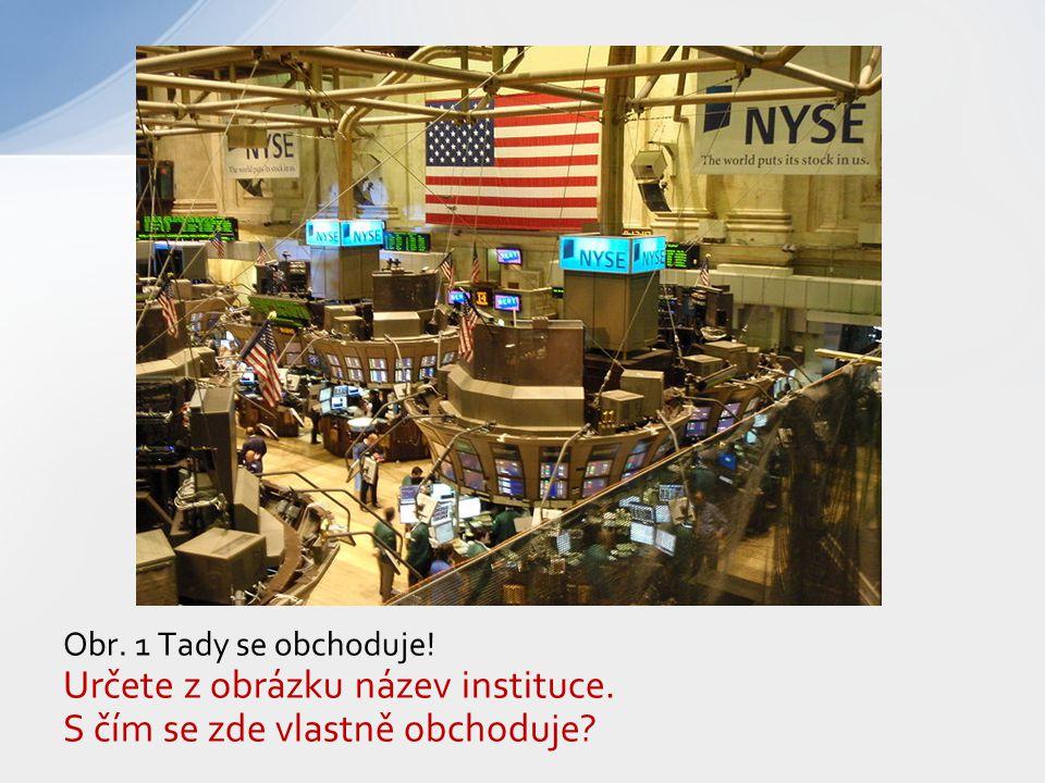 Obr. 1 Tady se obchoduje! Určete z obrázku název instituce. S čím se zde vlastně obchoduje?