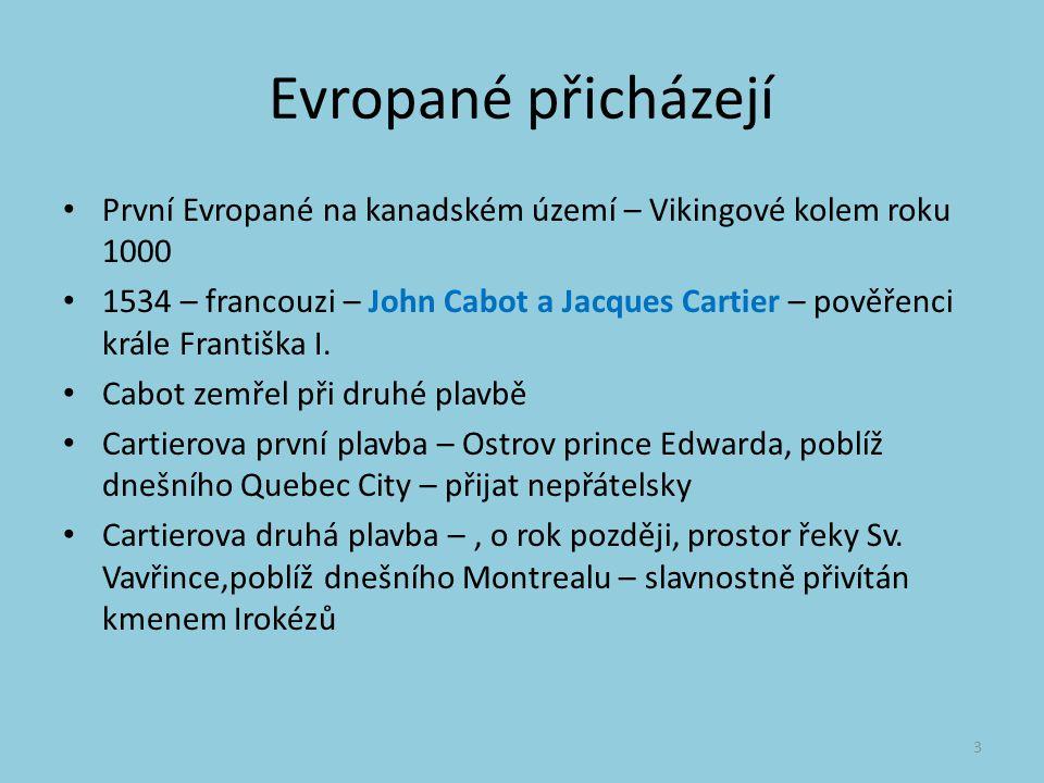 Evropané přicházejí První Evropané na kanadském území – Vikingové kolem roku 1000 1534 – francouzi – John Cabot a Jacques Cartier – pověřenci krále Františka I.