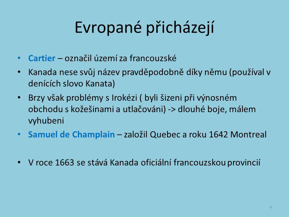 Evropané přicházejí Cartier – označil území za francouzské Kanada nese svůj název pravděpodobně díky němu (používal v denících slovo Kanata) Brzy však problémy s Irokézi ( byli šizeni při výnosném obchodu s kožešinami a utlačováni) -> dlouhé boje, málem vyhubeni Samuel de Champlain – založil Quebec a roku 1642 Montreal V roce 1663 se stává Kanada oficiální francouzskou provincií 4