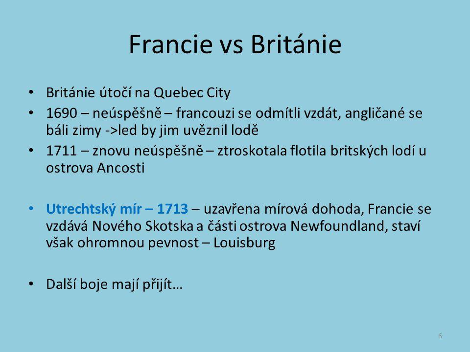 Francie vs Británie Británie útočí na Quebec City 1690 – neúspěšně – francouzi se odmítli vzdát, angličané se báli zimy ->led by jim uvěznil lodě 1711 – znovu neúspěšně – ztroskotala flotila britských lodí u ostrova Ancosti Utrechtský mír – 1713 – uzavřena mírová dohoda, Francie se vzdává Nového Skotska a části ostrova Newfoundland, staví však ohromnou pevnost – Louisburg Další boje mají přijít… 6