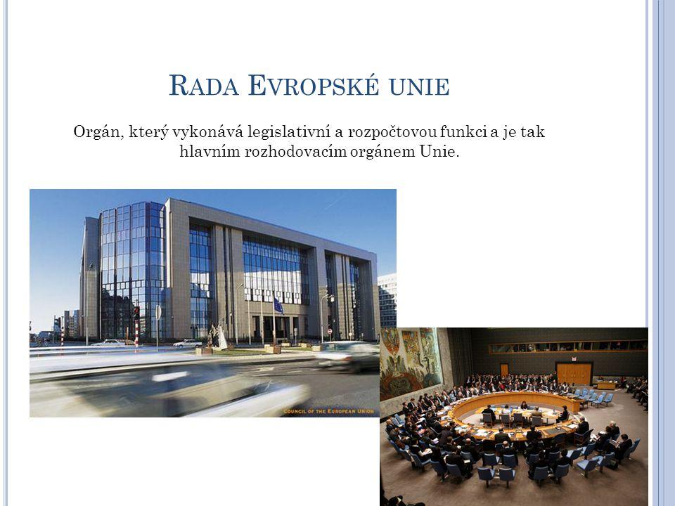 R ADA E VROPSKÉ UNIE Orgán, který vykonává legislativní a rozpočtovou funkci a je tak hlavním rozhodovacím orgánem Unie.