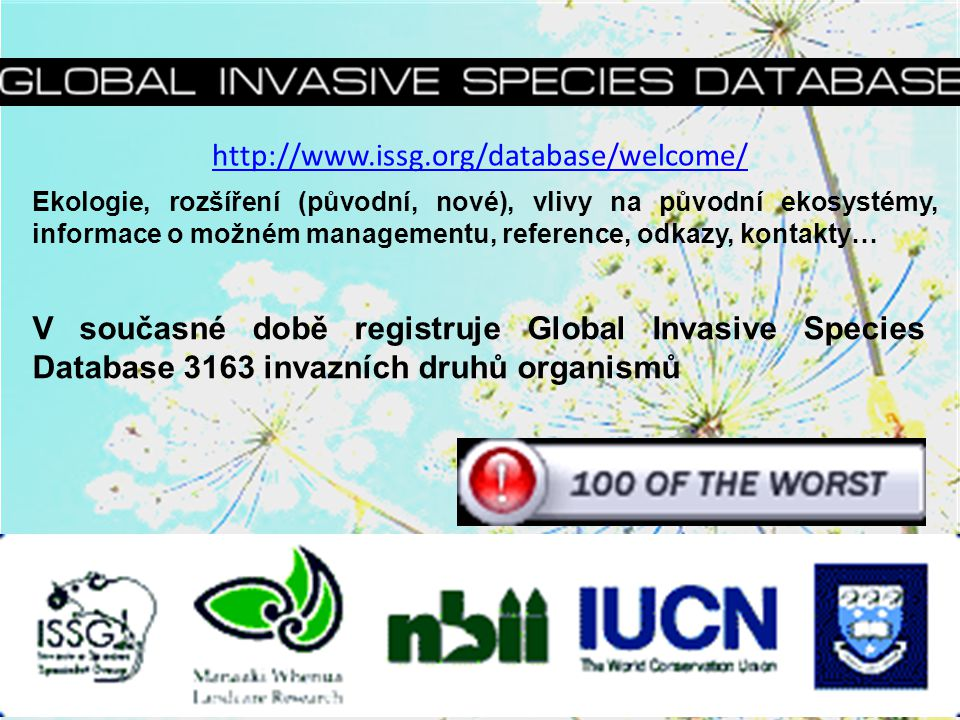 http://www.issg.org/database/welcome/ V současné době registruje Global Invasive Species Database 3163 invazních druhů organismů Ekologie, rozšíření (