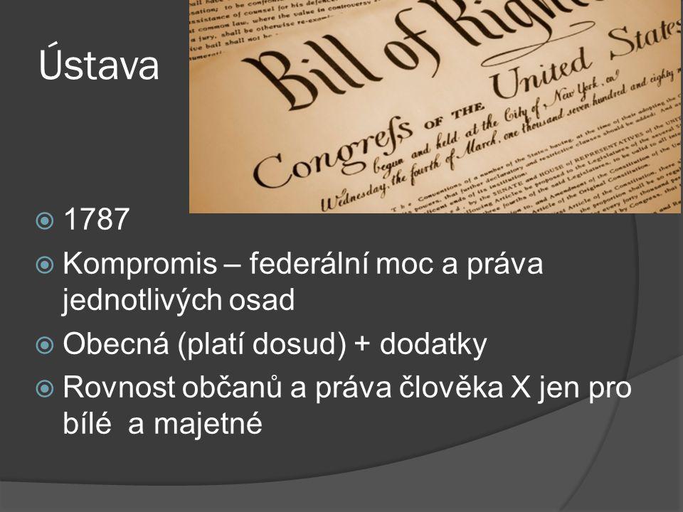 Ústava  1787  Kompromis – federální moc a práva jednotlivých osad  Obecná (platí dosud) + dodatky  Rovnost občanů a práva člověka X jen pro bílé a majetné