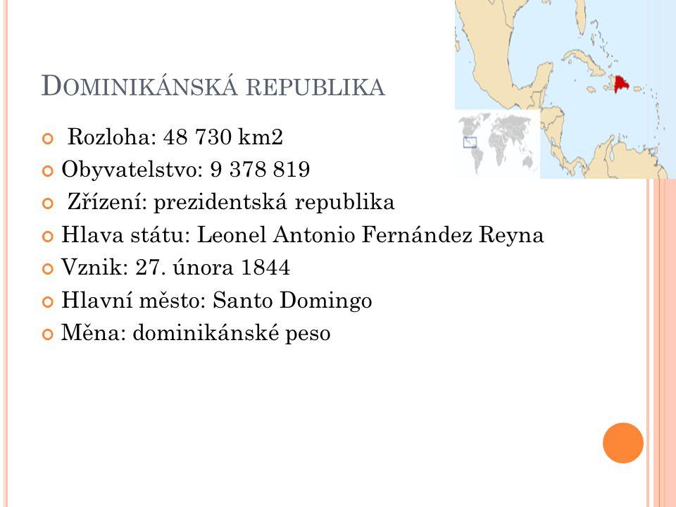 D OMINIKÁNSKÁ REPUBLIKA Rozloha: 48 730 km2 Obyvatelstvo: 9 378 819 Zřízení: prezidentská republika Hlava státu: Leonel Antonio Fernández Reyna Vznik: