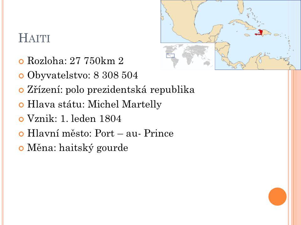 H AITI Rozloha: 27 750km 2 Obyvatelstvo: 8 308 504 Zřízení: polo prezidentská republika Hlava státu: Michel Martelly Vznik: 1. leden 1804 Hlavní město