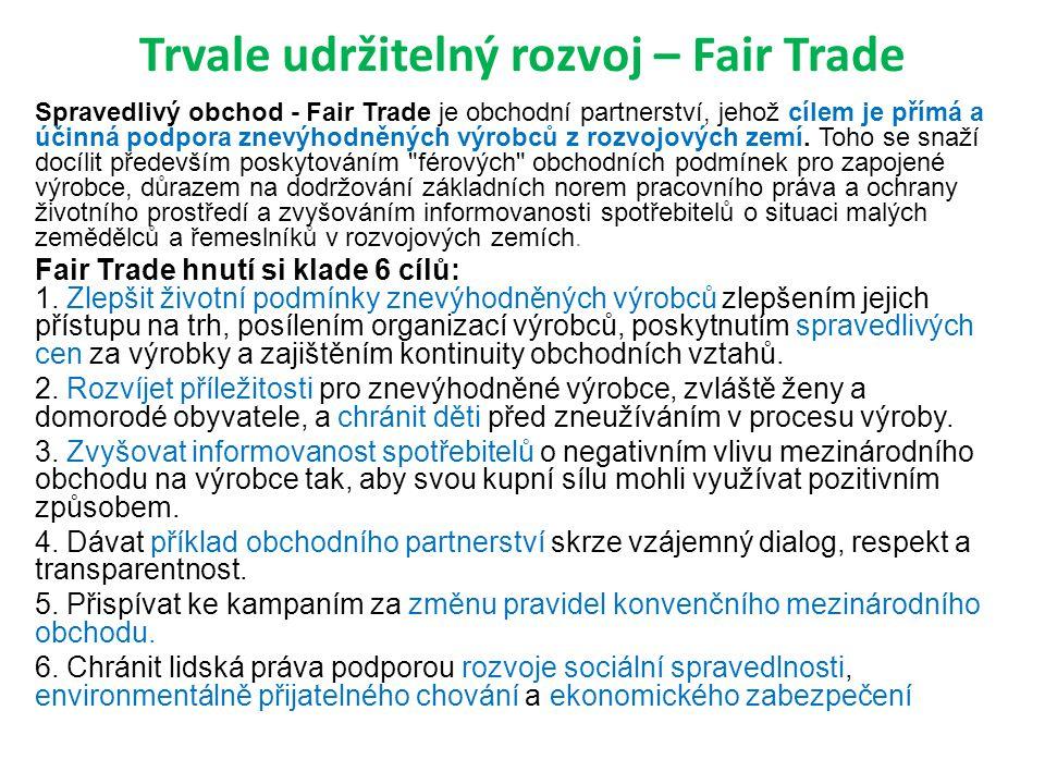 Trvale udržitelný rozvoj – Fair Trade Spravedlivý obchod - Fair Trade je obchodní partnerství, jehož cílem je přímá a účinná podpora znevýhodněných výrobců z rozvojových zemí.