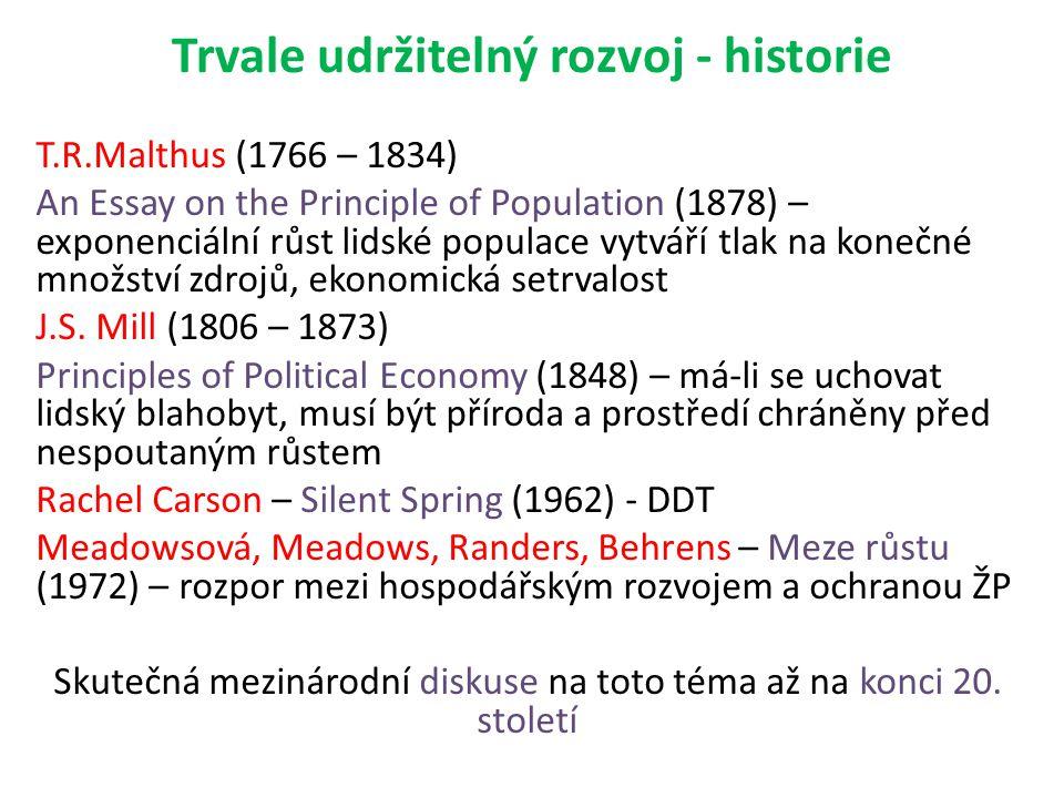 Trvale udržitelný rozvoj - historie T.R.Malthus (1766 – 1834) An Essay on the Principle of Population (1878) – exponenciální růst lidské populace vytváří tlak na konečné množství zdrojů, ekonomická setrvalost J.S.