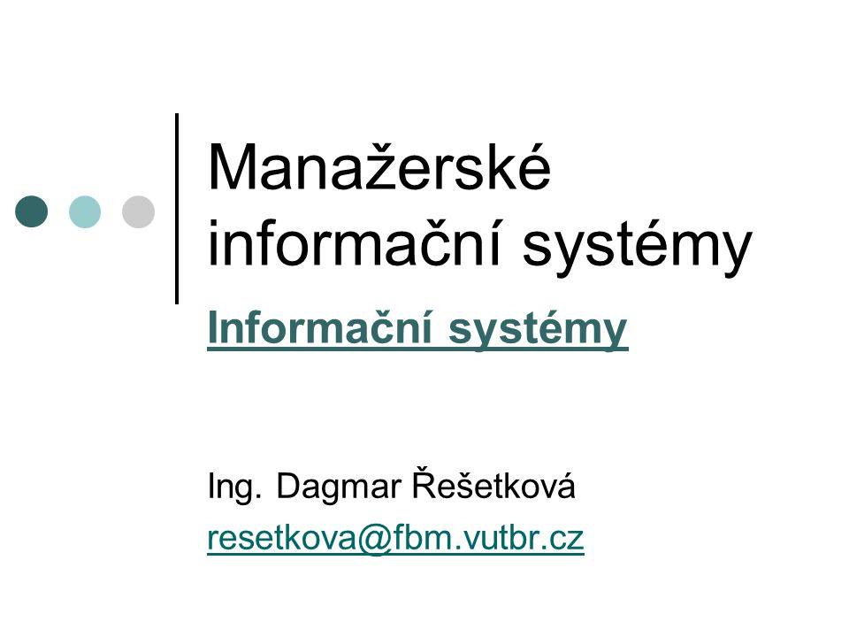 Manažerské informační systémy Informační systémy Ing. Dagmar Řešetková resetkova@fbm.vutbr.cz
