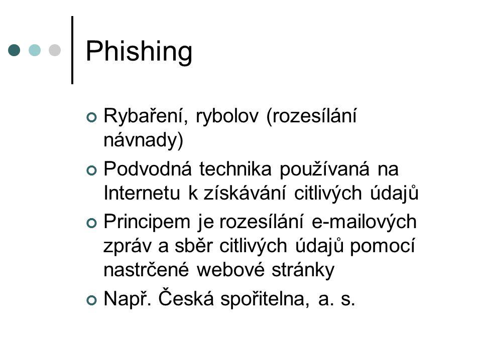 Phishing Rybaření, rybolov (rozesílání návnady) Podvodná technika používaná na Internetu k získávání citlivých údajů Principem je rozesílání e-mailových zpráv a sběr citlivých údajů pomocí nastrčené webové stránky Např.