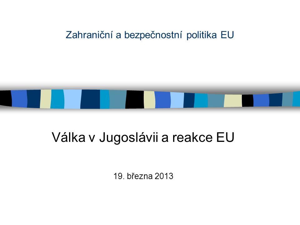 Zahraniční a bezpečnostní politika EU Válka v Jugoslávii a reakce EU 19. března 2013