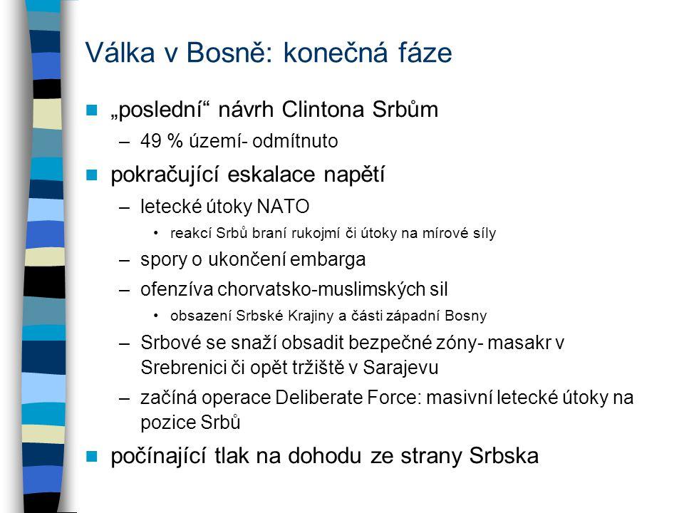 """Válka v Bosně: konečná fáze """"poslední návrh Clintona Srbům –49 % území- odmítnuto pokračující eskalace napětí –letecké útoky NATO reakcí Srbů braní rukojmí či útoky na mírové síly –spory o ukončení embarga –ofenzíva chorvatsko-muslimských sil obsazení Srbské Krajiny a části západní Bosny –Srbové se snaží obsadit bezpečné zóny- masakr v Srebrenici či opět tržiště v Sarajevu –začíná operace Deliberate Force: masivní letecké útoky na pozice Srbů počínající tlak na dohodu ze strany Srbska"""
