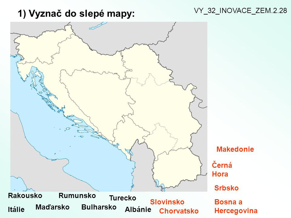 1) Vyznač do slepé mapy: Rakousko Itálie Maďarsko Rumunsko Bulharsko Turecko Albánie Slovinsko Chorvatsko Bosna a Hercegovina Srbsko Černá Hora Makedonie VY_32_INOVACE_ZEM.2.28