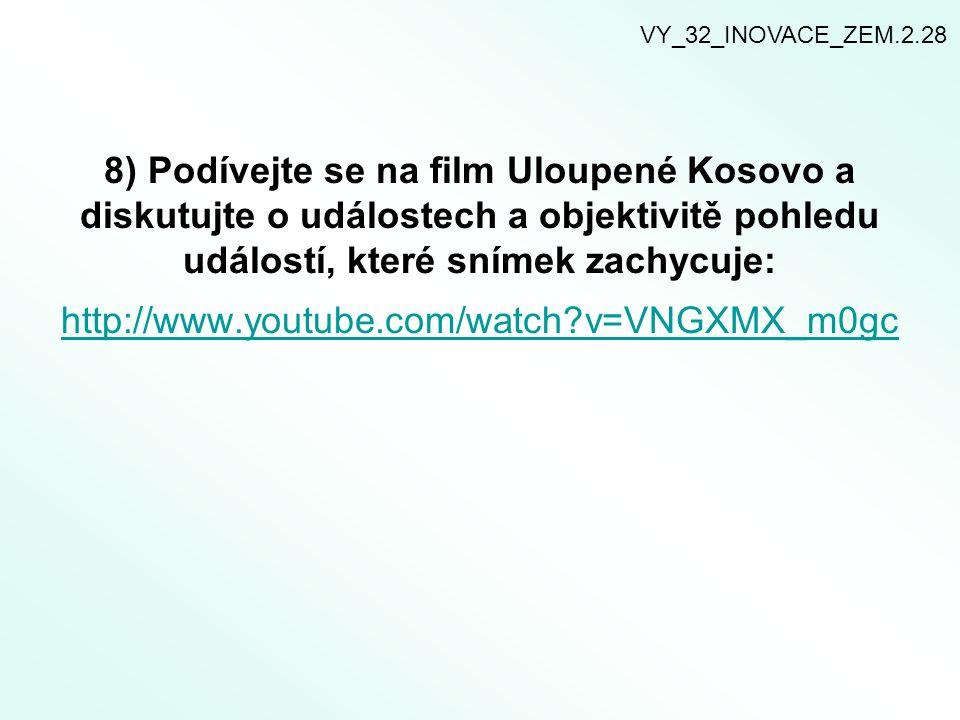 8) Podívejte se na film Uloupené Kosovo a diskutujte o událostech a objektivitě pohledu událostí, které snímek zachycuje: http://www.youtube.com/watch?v=VNGXMX_m0gc http://www.youtube.com/watch?v=VNGXMX_m0gc VY_32_INOVACE_ZEM.2.28