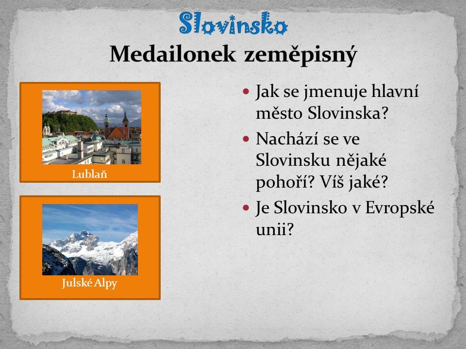 Jak se jmenuje hlavní město Slovinska? Nachází se ve Slovinsku nějaké pohoří? Víš jaké? Je Slovinsko v Evropské unii? Lublaň Julské Alpy