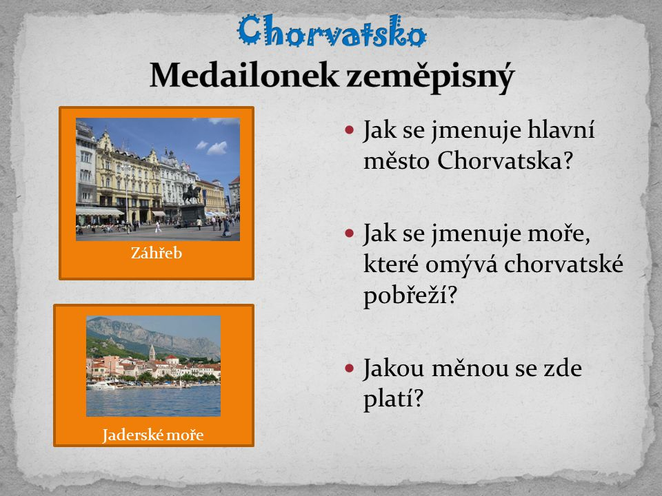 Jak se jmenuje hlavní město Chorvatska? Jak se jmenuje moře, které omývá chorvatské pobřeží? Jakou měnou se zde platí? Záhřeb Jaderské moře