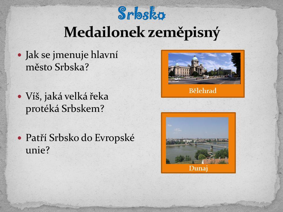 Jak se jmenuje hlavní město Srbska? Víš, jaká velká řeka protéká Srbskem? Patří Srbsko do Evropské unie? Bělehrad Dunaj