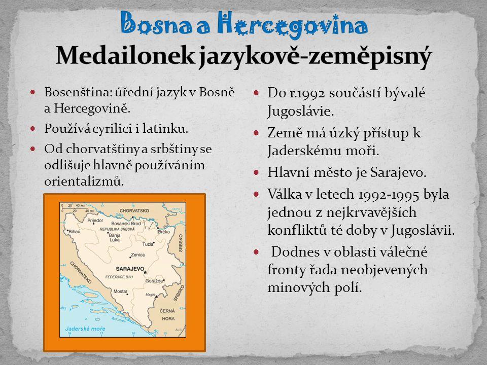 Bosenština: úřední jazyk v Bosně a Hercegovině. Používá cyrilici i latinku. Od chorvatštiny a srbštiny se odlišuje hlavně používáním orientalizmů. Do