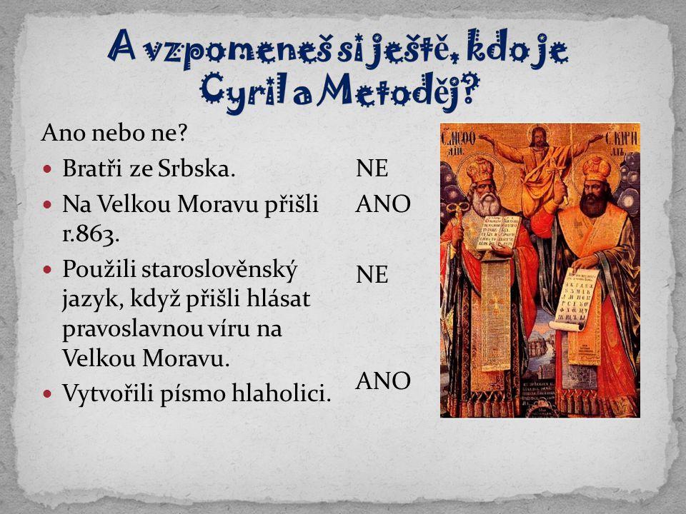 Ano nebo ne? Bratři ze Srbska. Na Velkou Moravu přišli r.863. Použili staroslověnský jazyk, když přišli hlásat pravoslavnou víru na Velkou Moravu. Vyt