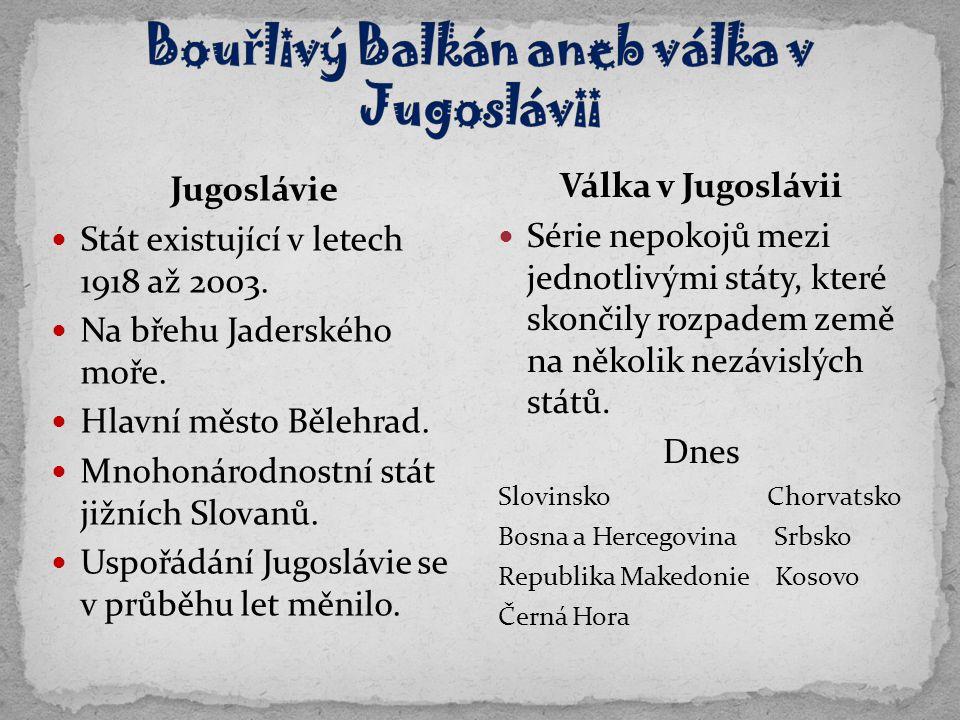Jugoslávie Stát existující v letech 1918 až 2003. Na břehu Jaderského moře. Hlavní město Bělehrad. Mnohonárodnostní stát jižních Slovanů. Uspořádání J